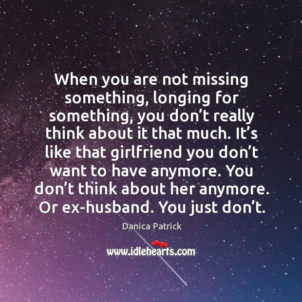Image, When you are not missing something, longing for something, you don't really think about it that much.