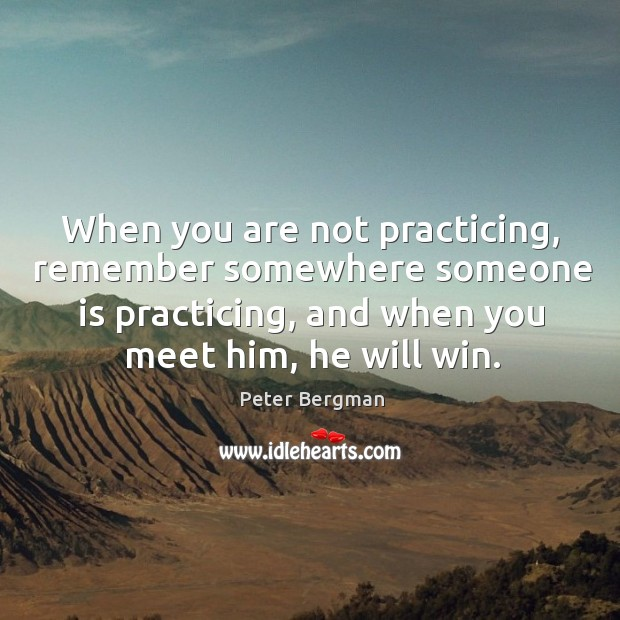 When you are not practicing, remember somewhere someone is practicing, and when you meet him, he will win. Image