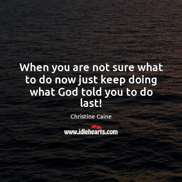 Image, When you are not sure what to do now just keep doing what God told you to do last!