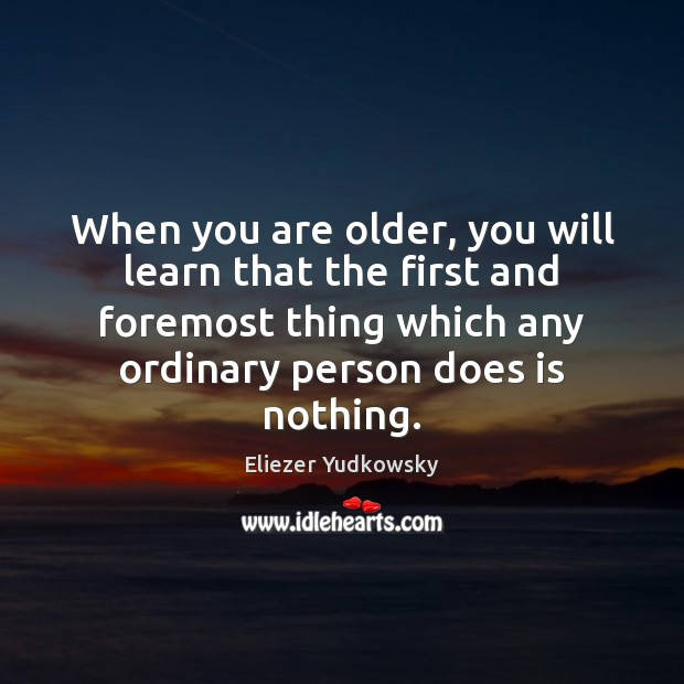 When you are older, you will learn that the first and foremost Eliezer Yudkowsky Picture Quote