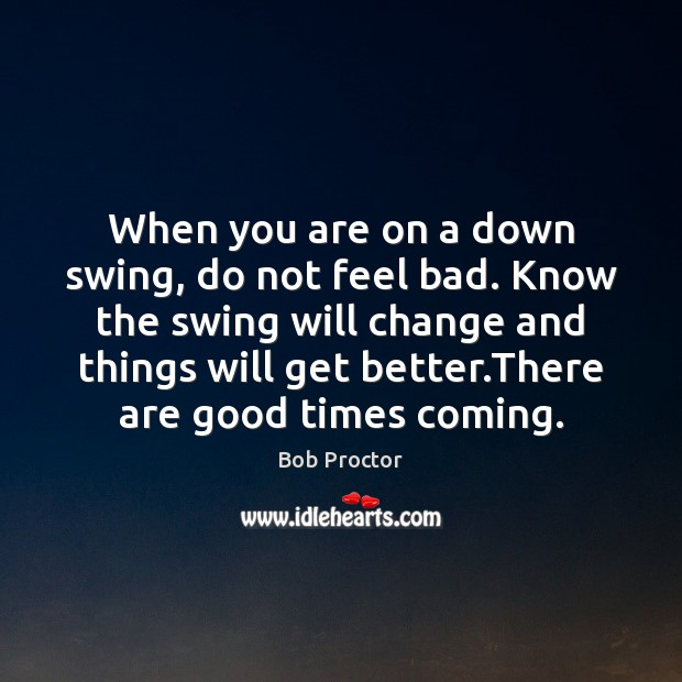 When you are on a down swing, do not feel bad. Know Image
