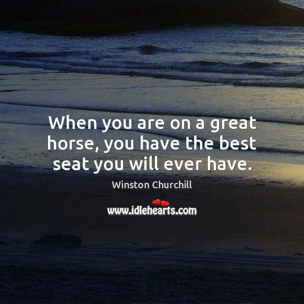 When you are on a great horse, you have the best seat you will ever have. Winston Churchill Picture Quote