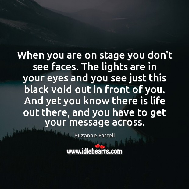 When you are on stage you don't see faces. The lights are Image