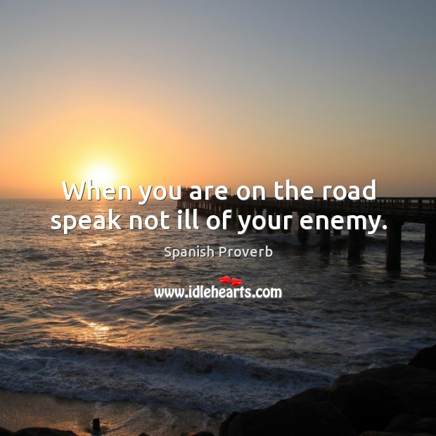 When you are on the road speak not ill of your enemy. Image