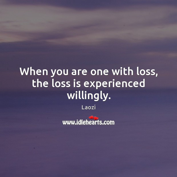 Image, When you are one with loss, the loss is experienced willingly.