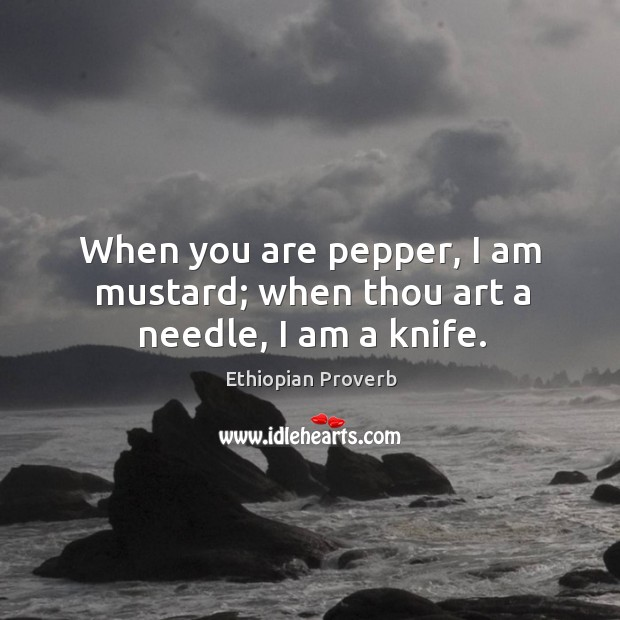 When you are pepper, I am mustard; when thou art a needle, I am a knife. Ethiopian Proverbs Image