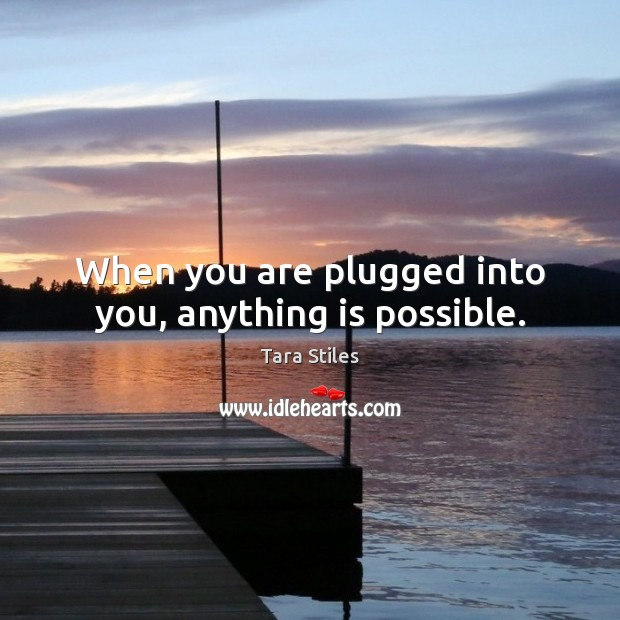 When you are plugged into you, anything is possible. Image