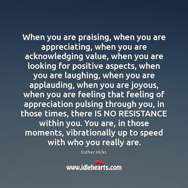 When you are praising, when you are appreciating, when you are acknowledging Image