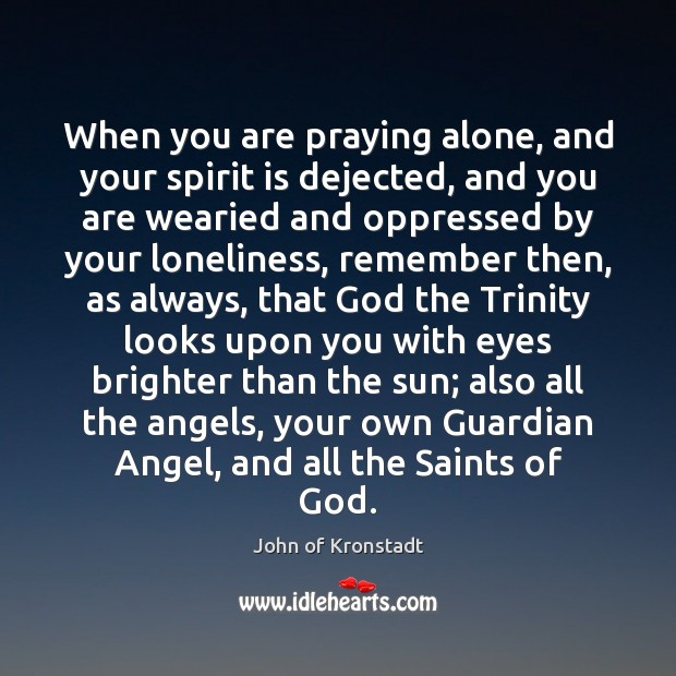 When you are praying alone, and your spirit is dejected, and you John of Kronstadt Picture Quote