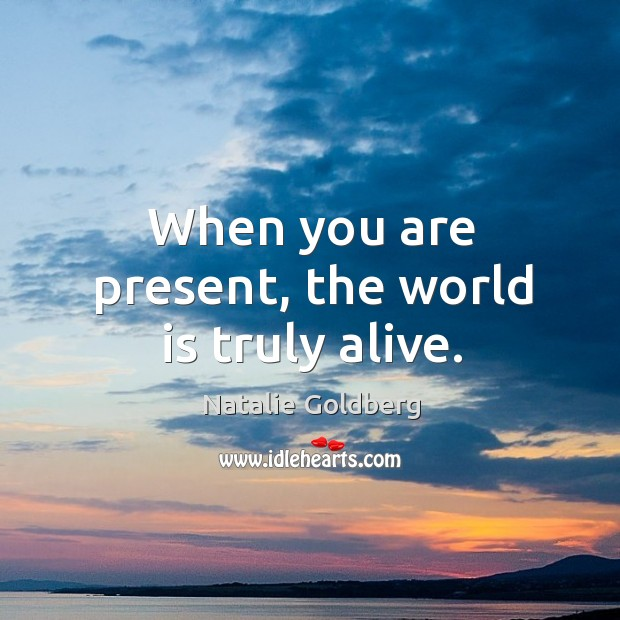 When you are present, the world is truly alive. Image