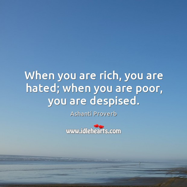 When you are rich, you are hated; when you are poor, you are despised. Ashanti Proverbs Image