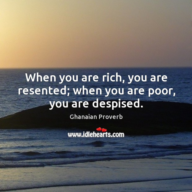 When you are rich, you are resented; when you are poor, you are despised. Ghanaian Proverbs Image