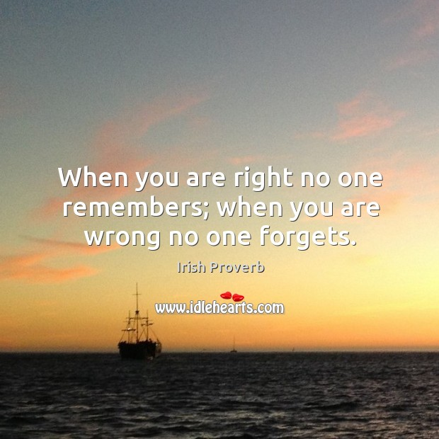 When you are right no one remembers; when you are wrong no one forgets. Irish Proverbs Image