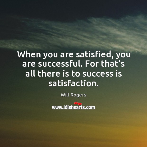 When you are satisfied, you are successful. For that's all there is Will Rogers Picture Quote