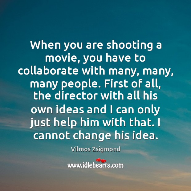 When you are shooting a movie, you have to collaborate with many, Vilmos Zsigmond Picture Quote