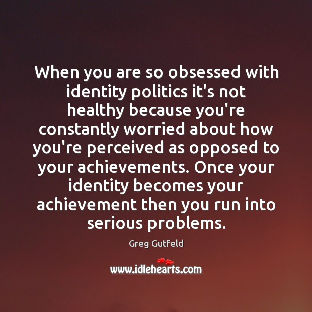 When you are so obsessed with identity politics it's not healthy because Greg Gutfeld Picture Quote
