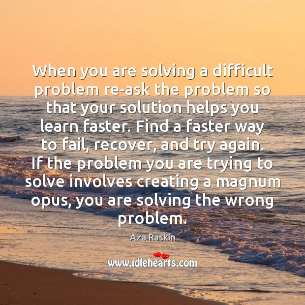 Image, When you are solving a difficult problem re-ask the problem so that