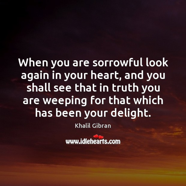 When you are sorrowful look again in your heart Image