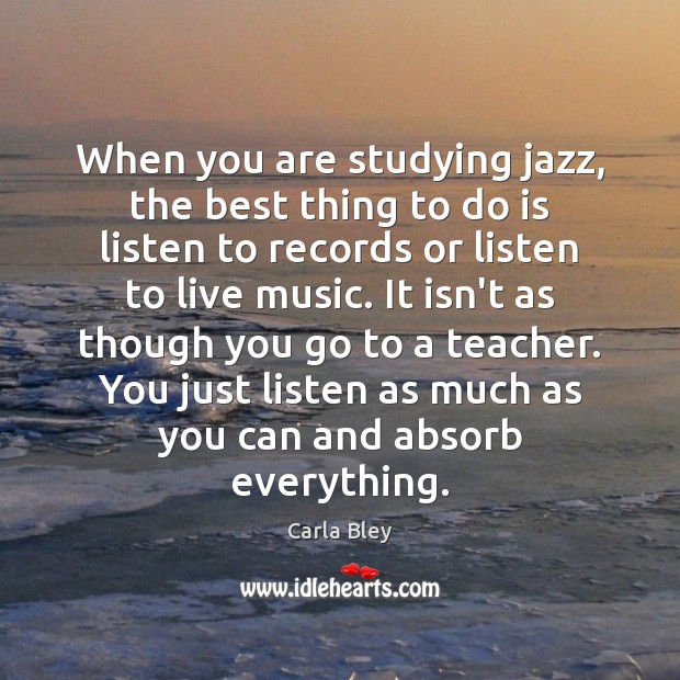 Image, When you are studying jazz, the best thing to do is listen