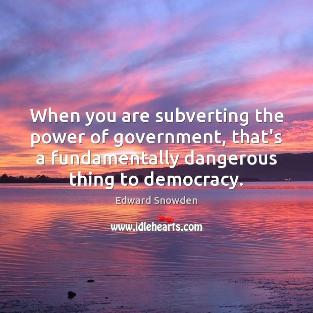 When you are subverting the power of government, that's a fundamentally dangerous Image