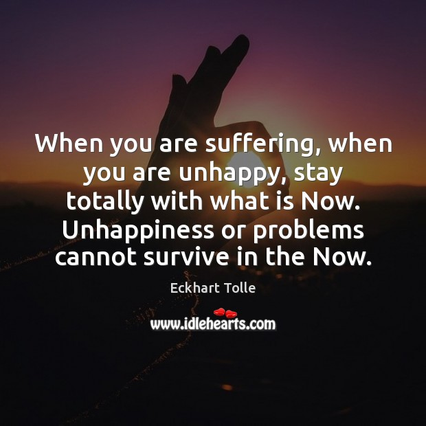 When you are suffering, when you are unhappy, stay totally with what Image
