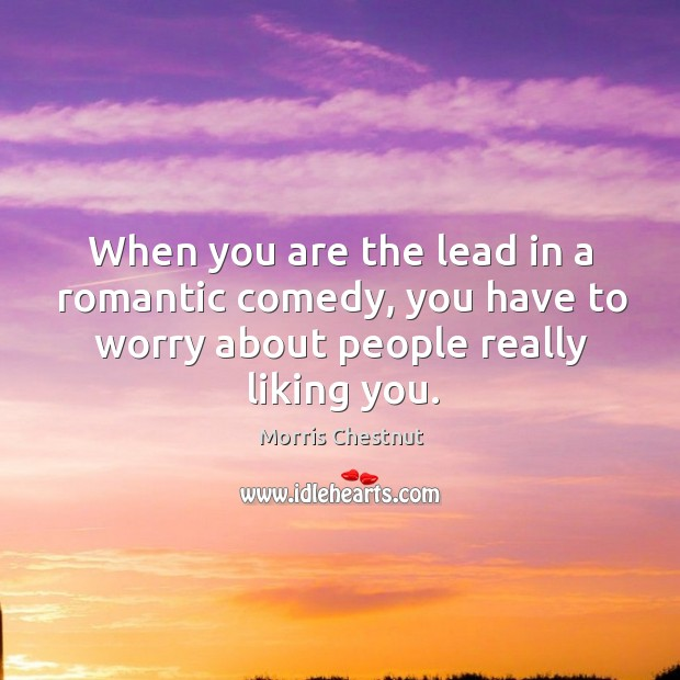 When you are the lead in a romantic comedy, you have to worry about people really liking you. Morris Chestnut Picture Quote
