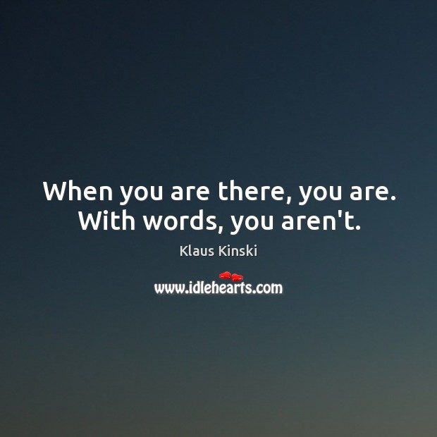 When you are there, you are. With words, you aren't. Image