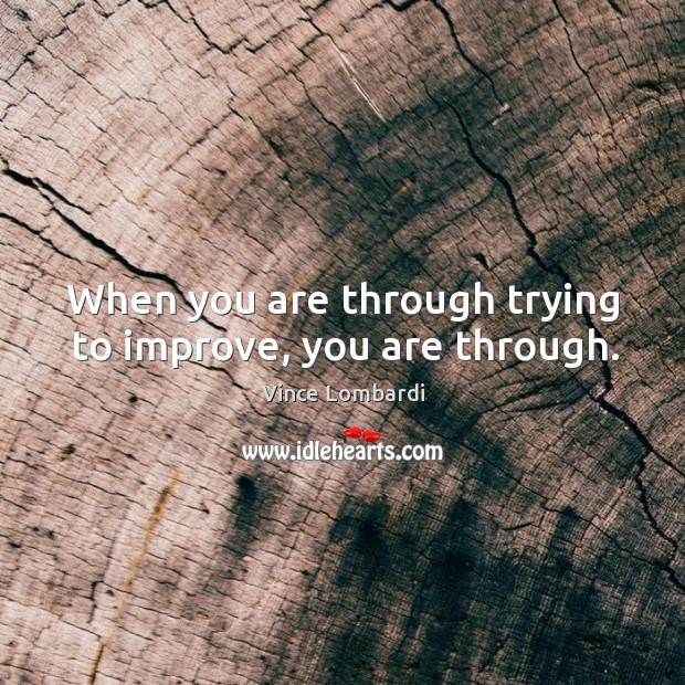 Image, When you are through trying to improve, you are through.