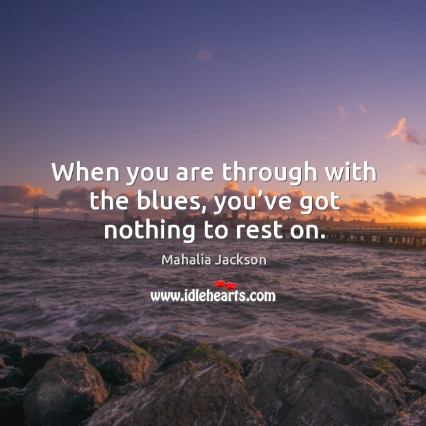 When you are through with the blues, you've got nothing to rest on. Mahalia Jackson Picture Quote