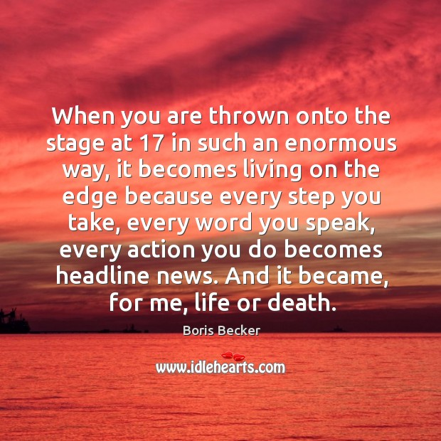 When you are thrown onto the stage at 17 in such an enormous way, it becomes living Boris Becker Picture Quote