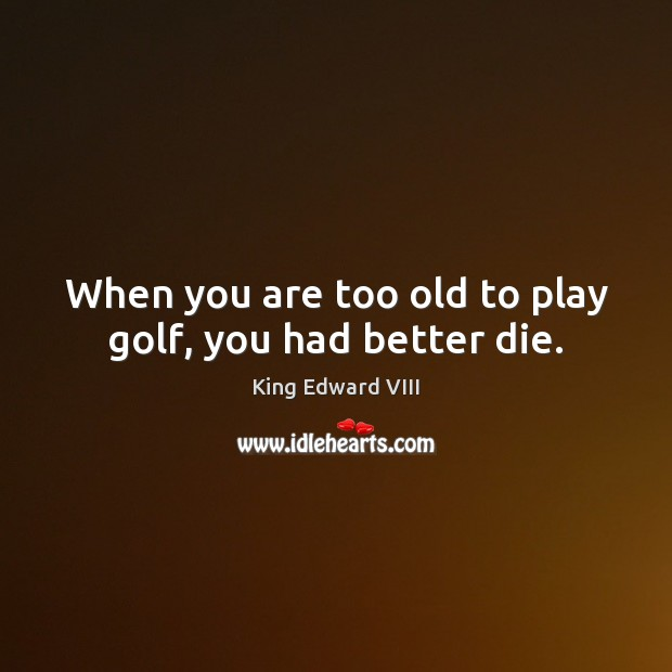 When you are too old to play golf, you had better die. Image