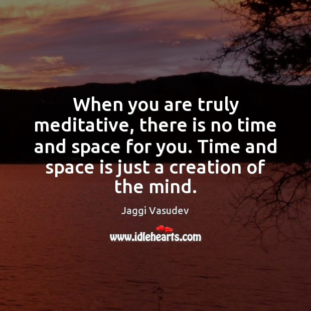When you are truly meditative, there is no time and space for Image