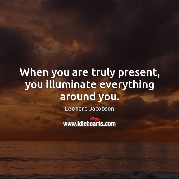 When you are truly present, you illuminate everything around you. Image