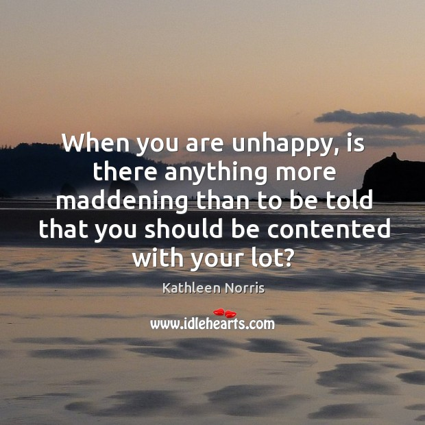 When you are unhappy, is there anything more maddening than to be told that you should be contented with your lot? Image