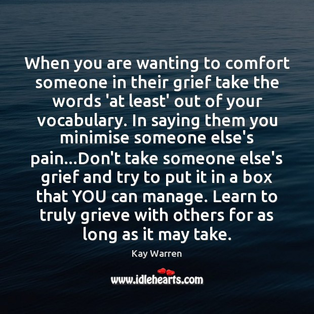 When you are wanting to comfort someone in their grief take the Kay Warren Picture Quote