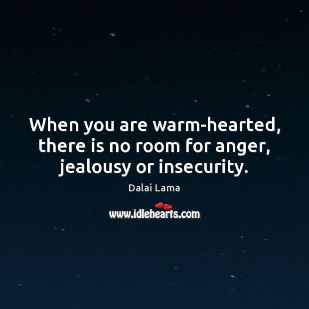 When you are warm-hearted, there is no room for anger, jealousy or insecurity. Image