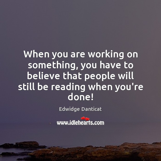 When you are working on something, you have to believe that people Edwidge Danticat Picture Quote