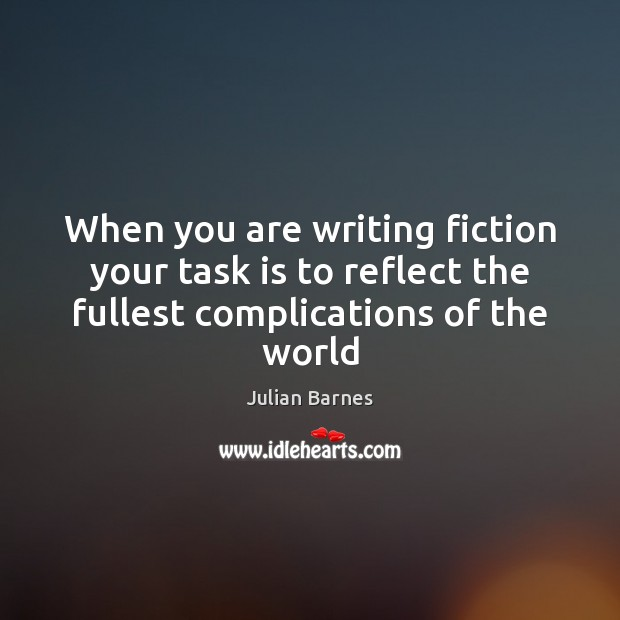 When you are writing fiction your task is to reflect the fullest Image