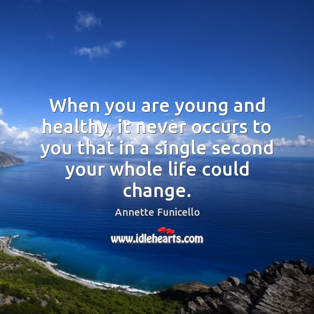 Image, When you are young and healthy, it never occurs to you that