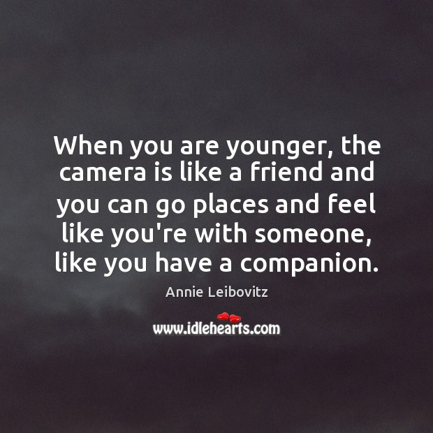 When you are younger, the camera is like a friend and you Annie Leibovitz Picture Quote