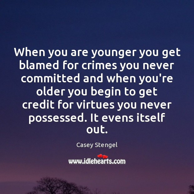When you are younger you get blamed for crimes you never committed Casey Stengel Picture Quote