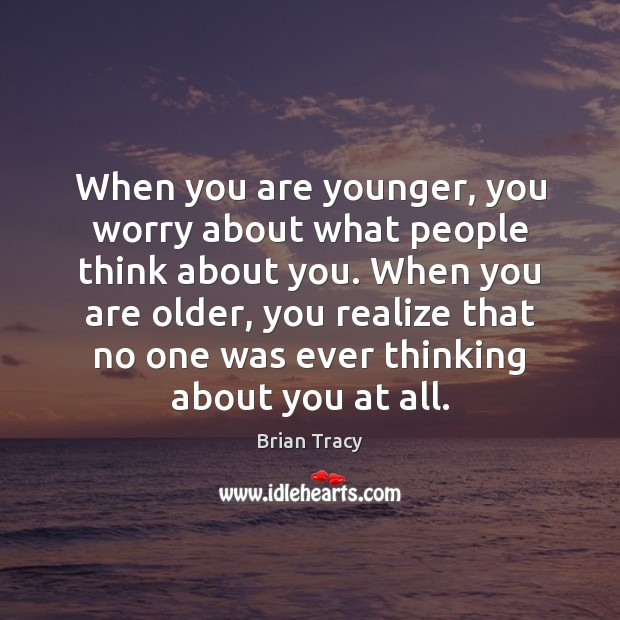 When you are younger, you worry about what people think about you. Image