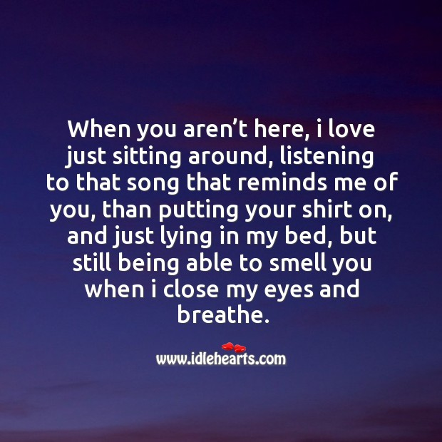 When you aren't here, I love just sitting around, listening to that song that reminds me of you Image