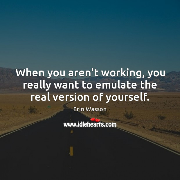 When you aren't working, you really want to emulate the real version of yourself. Image