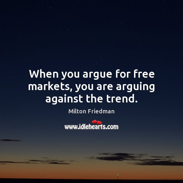 When you argue for free markets, you are arguing against the trend. Image
