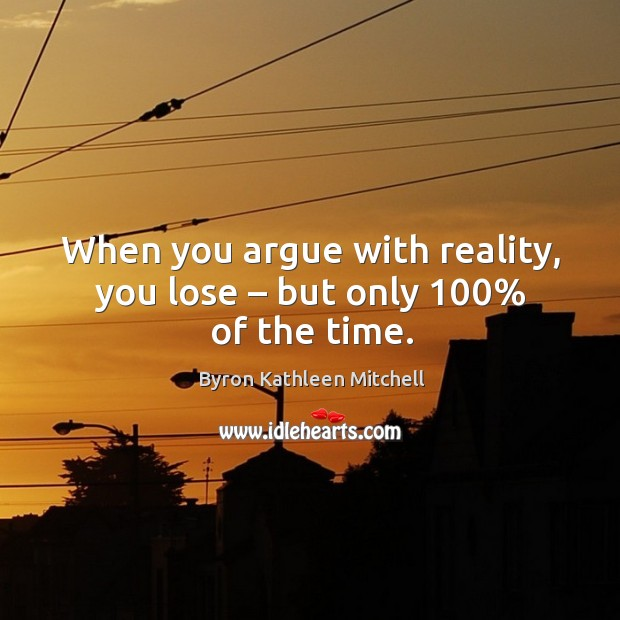 Image, When you argue with reality, you lose – but only 100% of the time.
