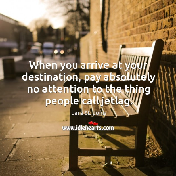When you arrive at your destination, pay absolutely no attention to the thing people call jetlag. Image