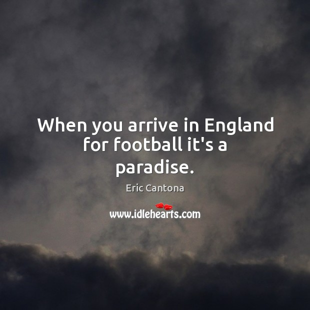 When you arrive in England for football it's a paradise. Eric Cantona Picture Quote