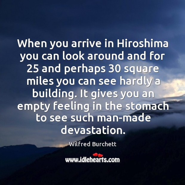 When you arrive in hiroshima you can look around and for 25 and perhaps 30 square miles you can see hardly a building. Image