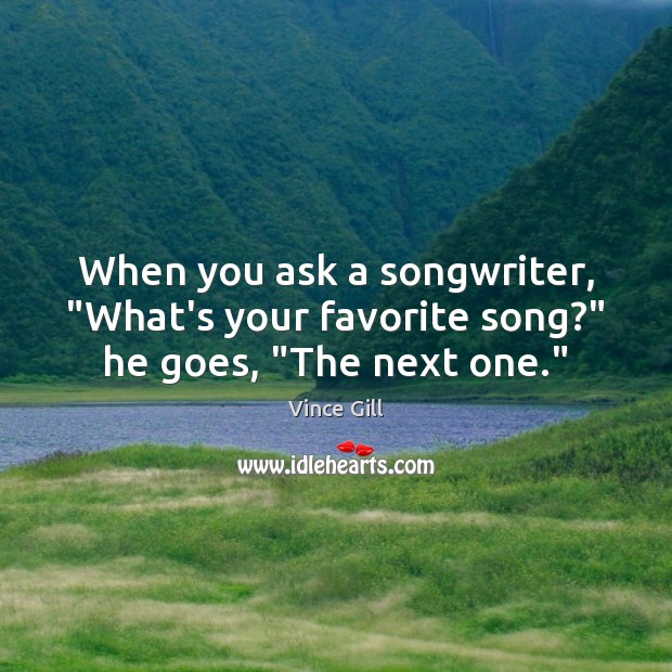 """When you ask a songwriter, """"What's your favorite song?"""" he goes, """"The next one."""" Vince Gill Picture Quote"""